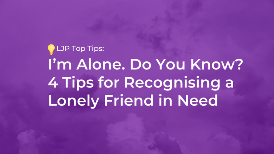 I'm Alone. Do You Know? 4 Tips for Recognising a Lonely Friend in Need