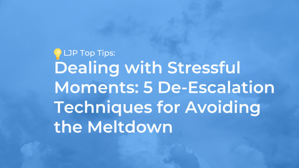 Dealing with Stressful Moments: 5 De-Escalation Techniques for Avoiding the Meltdown