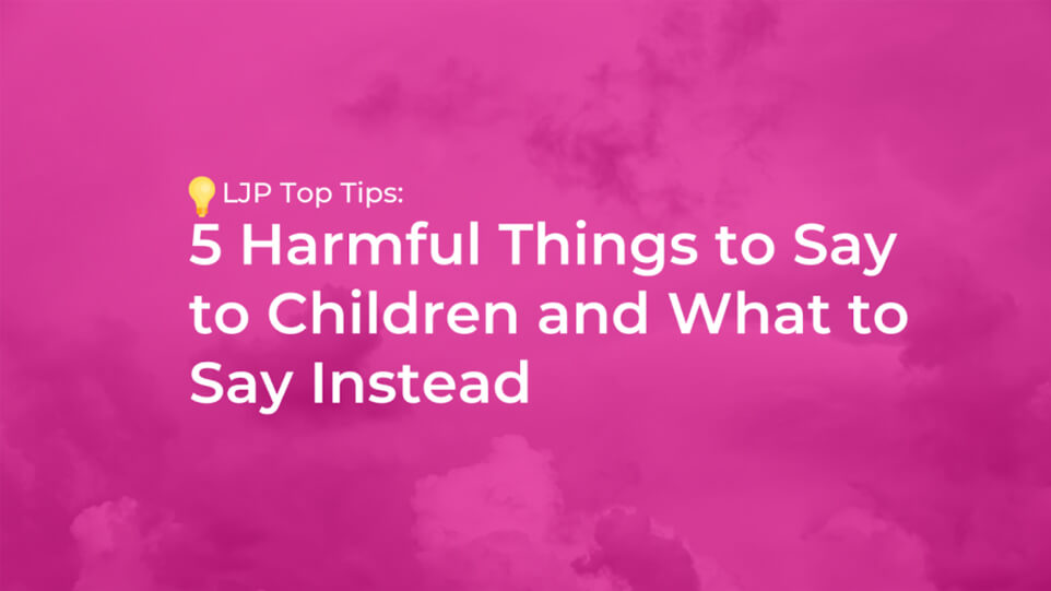 5 Harmful Things to Say to Children and What to Say Instead (Part 1)