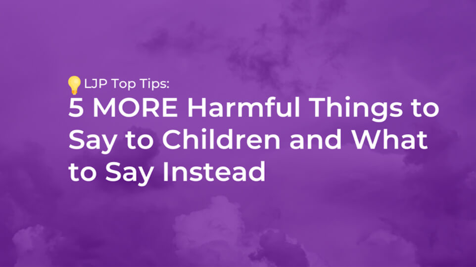 5 MORE Harmful Things to Say to Children and What to Say Instead (Part 2)